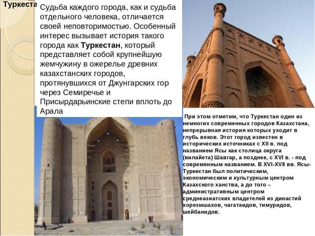 Туркестан. Судьба каждого города, как и судьба отдельного человека, отличается своей неповторимостью. Особенный интерес вызывает история такого города как Туркестан, который представляет собой крупнейшую жемчужину в ожерелье древних казахстанских го…