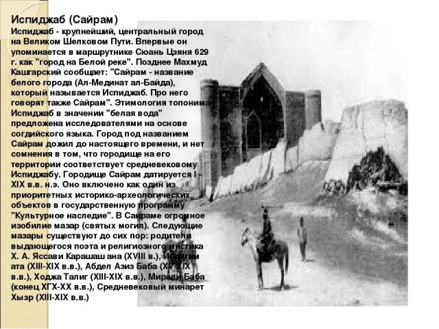 Испиджаб (Сайрам) Испиджаб - крупнейший, центральный город на Великом Шелковом Пути. Впервые он упоминается в маршрутнике Сюань Цзяня 629 г. как