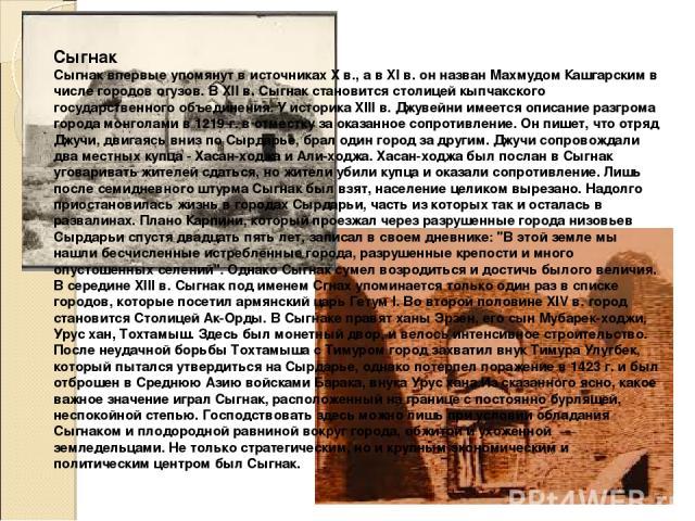 Сыгнак Сыгнак впервые упомянут в источниках X в., а в XI в. он назван Махмудом Кашгарским в числе городов огузов. В XII в. Сыгнак становится столицей кыпчакского государственного объединения. У историка XIII в. Джувейни имеется описание разгрома гор…