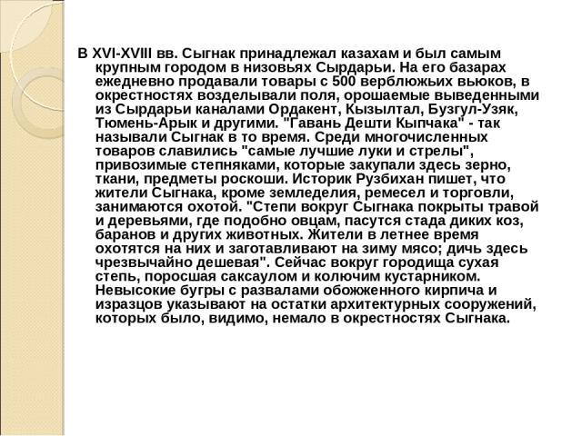 В XVI-XVIII вв. Сыгнак принадлежал казахам и был самым крупным городом в низовьях Сырдарьи. На его базарах ежедневно продавали товары с 500 верблюжьих вьюков, в окрестностях возделывали поля, орошаемые выведенными из Сырдарьи каналами Ордакент, Кызы…