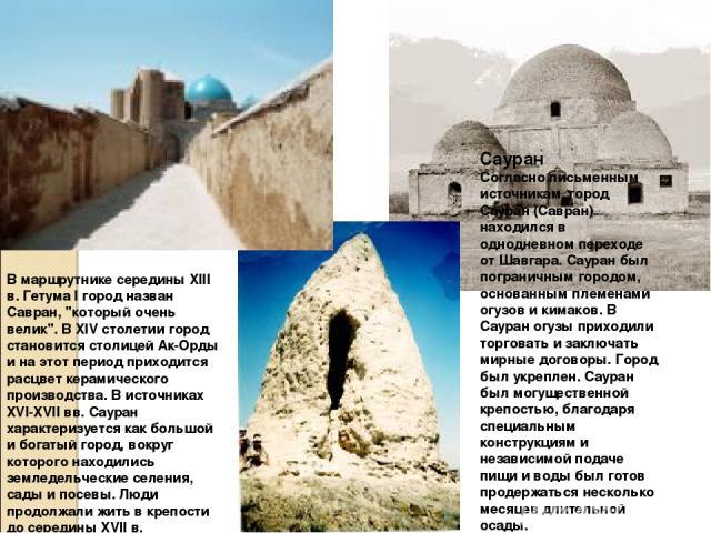 Сауран Согласно письменным источникам, город Сауран (Савран) находился в однодневном переходе от Шавгара. Сауран был пограничным городом, основанным племенами огузов и кимаков. В Сауран огузы приходили торговать и заключать мирные договоры. Город бы…
