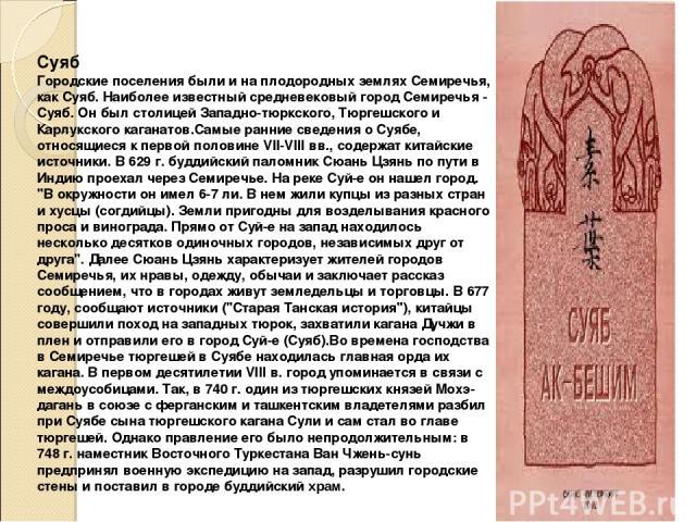 Суяб Городские поселения были и на плодородных землях Семиречья, как Суяб. Наиболее известный средневековый город Семиречья - Суяб. Он был столицей Западно-тюркского, Тюргешского и Карлукского каганатов.Самые ранние сведения о Суябе, относящиеся к п…