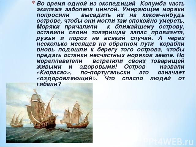 Во время одной из экспедиций Колумба часть экипажа заболела цингой. Умирающие моряки попросили высадить их на каком-нибудь острове, чтобы они могли там спокойно умереть. Моряки причалили к ближайшему острову, оставили своим товарищам запас провианта…