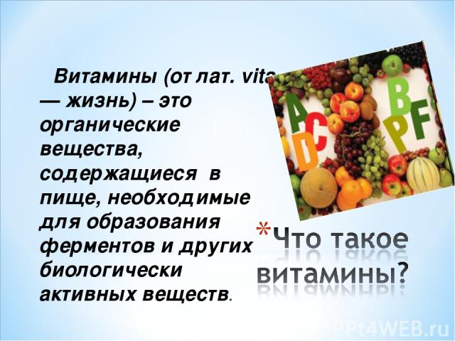 Витамины (от лат. vita — жизнь) – это органические вещества, содержащиеся в пище, необходимые для образования ферментов и других биологически активных веществ.