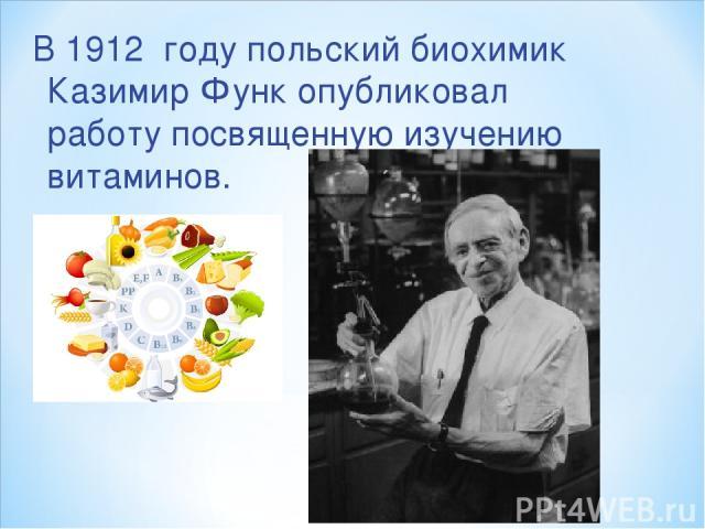 В 1912 году польский биохимик Казимир Функ опубликовал работу посвященную изучению витаминов.