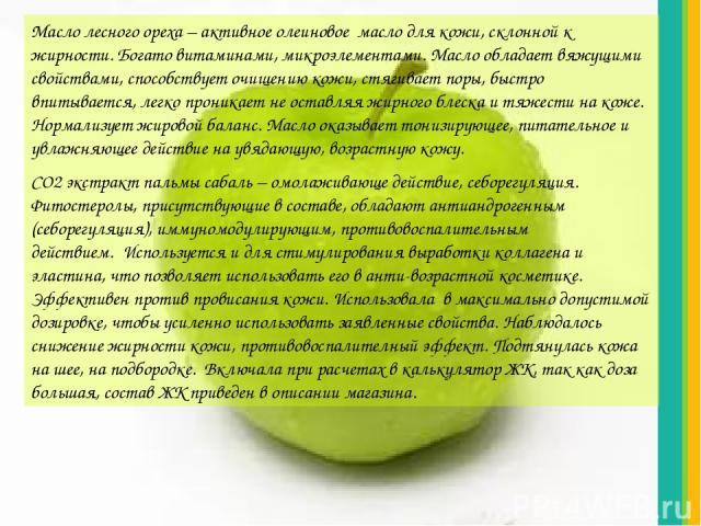 Масло лесного ореха – активное олеиновое масло для кожи, склонной к жирности. Богато витаминами, микроэлементами. Масло обладает вяжущими свойствами, способствует очищению кожи, стягивает поры, быстро впитывается, легко проникает не оставляя жирного…
