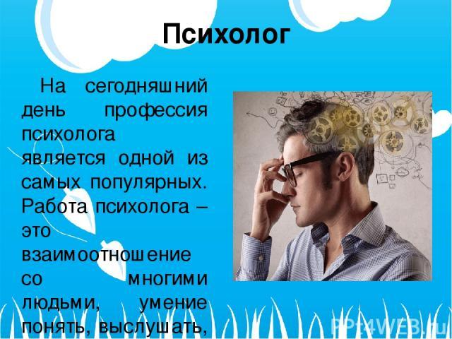 Психолог На сегодняшний день профессия психолога является одной из самых популярных. Работа психолога – это взаимоотношение со многими людьми, умение понять, выслушать, помочь в различных житейских ситуациях.