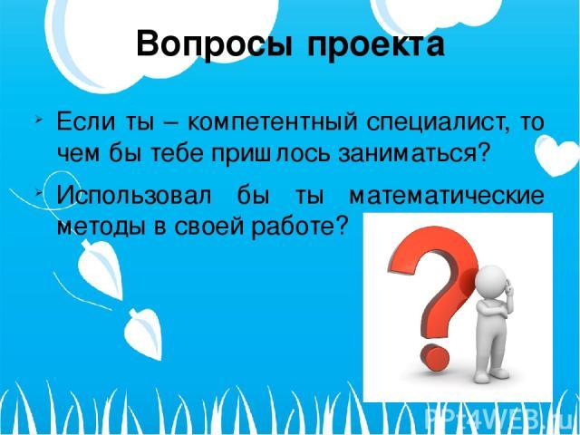 Вопросы проекта Если ты – компетентный специалист, то чем бы тебе пришлось заниматься? Использовал бы ты математические методы в своей работе?