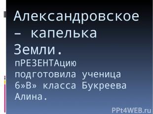 пРЕЗЕНТАцию подготовила ученица 6»В» класса Букреева Алина. Александровское – ка