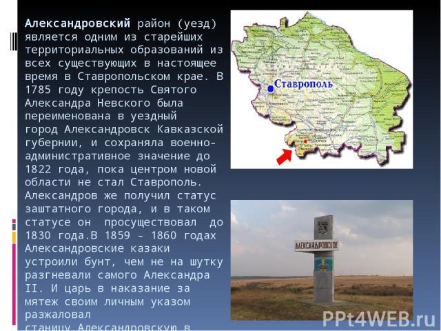 Александровскийрайон (уезд) является одним из старейших территориальных образований из всех существующих в настоящее время в Ставропольском крае. В 1785 году крепость Святого Александра Невского была переименована в уездный городАлександровскКавк…