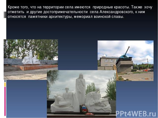 Кроме того, что на территории села имеются природные красоты. Также хочу отметить и другие достопримечательности села Александровского, к ним относятся памятники архитектуры, мемориал воинской славы.