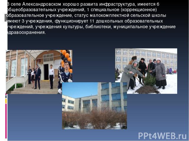 В селе Александровском хорошо развита инфраструктура, имеется 6 общеобразовательных учреждений, 1 специальное (коррекционное) образовательное учреждение, статус малокомплектной сельской школы имеют 3 учреждения, функционирует 11 дошкольных образоват…