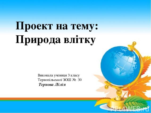 Проект на тему: Природа влітку Виконала учениця 3 класу Тернопільської ЗОШ № 30 Тернова Лілія