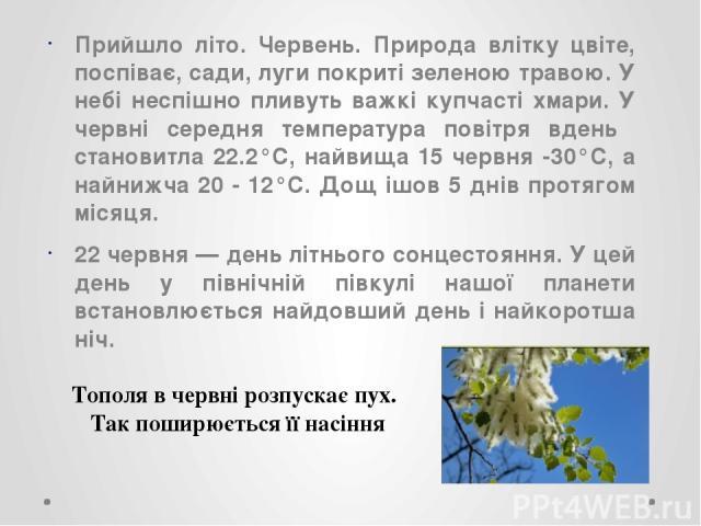 Прийшло літо. Червень. Природа влітку цвіте, поспіває, сади, луги покриті зеленою травою. У небі неспішно пливуть важкі купчасті хмари. У червні середня температура повітря вдень становитла 22.2°C, найвища 15 червня -30°C, а найнижча 20 - 12°C. Дощ …