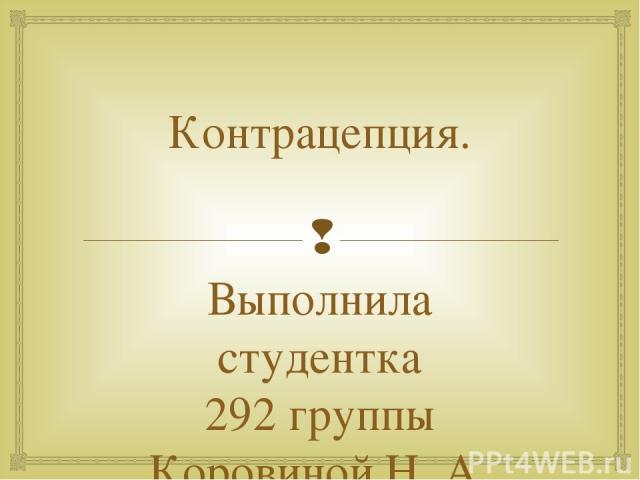 Контрацепция. Выполнила студентка 292 группы Коровиной Н. А.