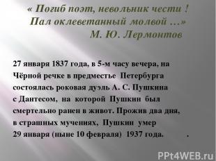 « Погиб поэт, невольник чести ! Пал оклеветанный молвой …» М. Ю. Лермонтов 27 ян