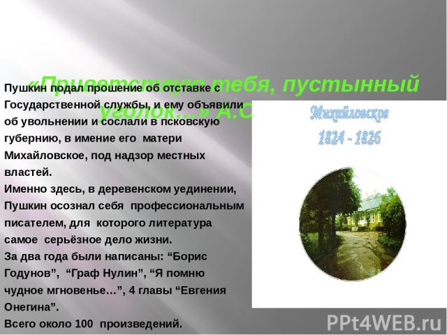 «Приветствую тебя, пустынный уголок…» А.С.Пушкин Пушкин подал прошение об отставке с Государственной службы, и ему объявили об увольнении и сослали в псковскую губернию, в имение его матери Михайловское, под надзор местных властей. Именно здесь, в д…
