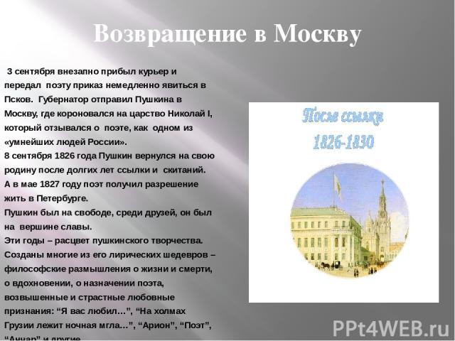 Возвращение в Москву 3 сентября внезапно прибыл курьер и передал поэту приказ немедленно явиться в Псков. Губернатор отправил Пушкина в Москву, где короновался на царство Николай I, который отзывался о поэте, как одном из «умнейших людей России». 8 …