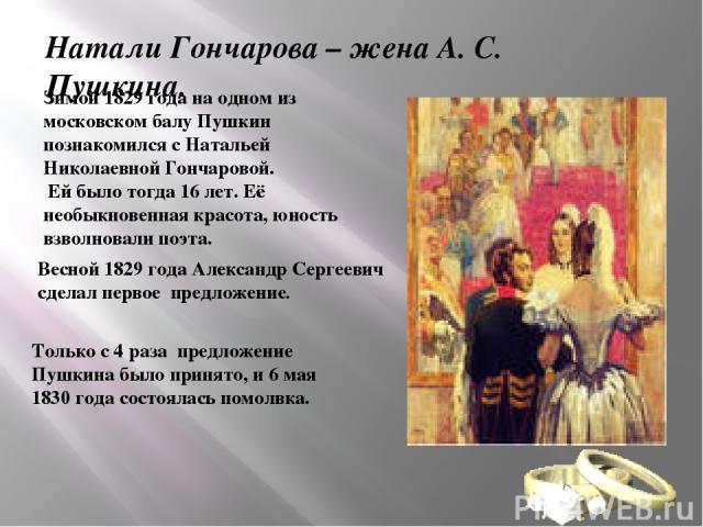 Натали Гончарова – жена А. С. Пушкина. Зимой 1829 года на одном из московском балу Пушкин познакомился с Натальей Николаевной Гончаровой. Ей было тогда 16 лет. Её необыкновенная красота, юность взволновали поэта. Весной 1829 года Александр Сергеевич…