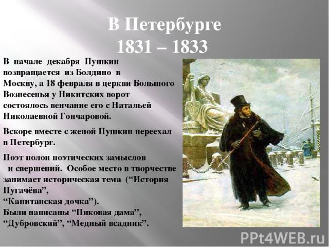 В Петербурге 1831 – 1833 В начале декабря Пушкин возвращается из Болдино в Москву, а 18 февраля в церкви Большого Вознесенья у Никитских ворот состоялось венчание его с Натальей Николаевной Гончаровой. Вскоре вместе с женой Пушкин переехал в Петербу…