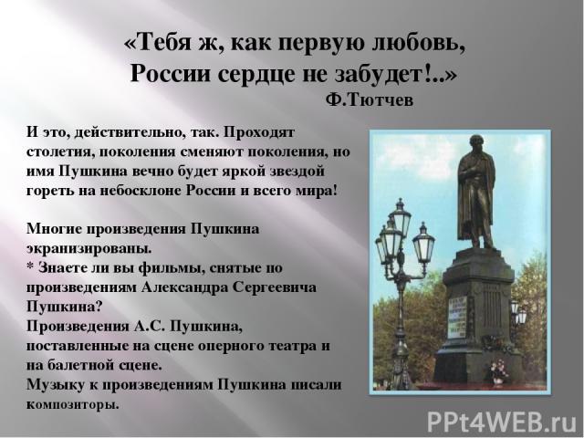 «Тебя ж, как первую любовь, России сердце не забудет!..» Ф.Тютчев И это, действительно, так. Проходят столетия, поколения сменяют поколения, но имя Пушкина вечно будет яркой звездой гореть на небосклоне России и всего мира! Многие произведения Пушки…