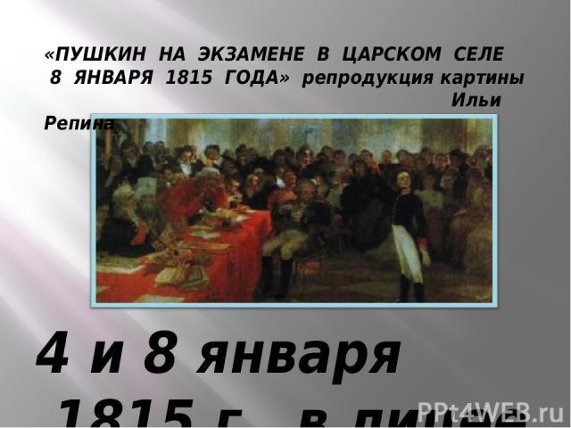 4 и 8 января 1815 г. в лицее происходило первое публичное испытание, на которое приехали из Петербурга важные государственные люди. Пушкин читал только что сочиненное им стихотворение «Воспоминание о Царском селе». Державин был сражен: «ЕМУ ЛИРУ ПЕР…