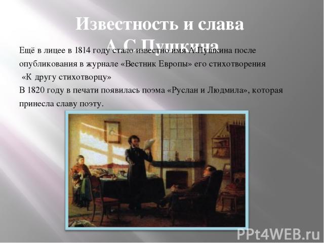 Известность и слава А.С.Пушкина Ещё в лицее в 1814 году стало известно имя А.Пушкина после опубликования в журнале «Вестник Европы» его стихотворения «К другу стихотворцу» В 1820 году в печати появилась поэма «Руслан и Людмила», которая принесла сла…