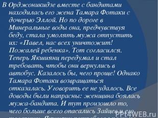 В Орджоникидзе вместе с бандитами находилась его жена Тамара Фотаки с дочерью Эл