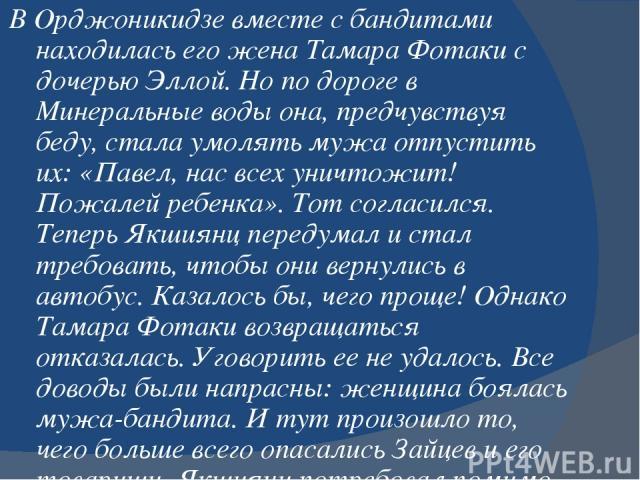В Орджоникидзе вместе с бандитами находилась его жена Тамара Фотаки с дочерью Эллой. Но по дороге в Минеральные воды она, предчувствуя беду, стала умолять мужа отпустить их: «Павел, нас всех уничтожит! Пожалей ребенка». Тот согласился. Теперь Якшиян…