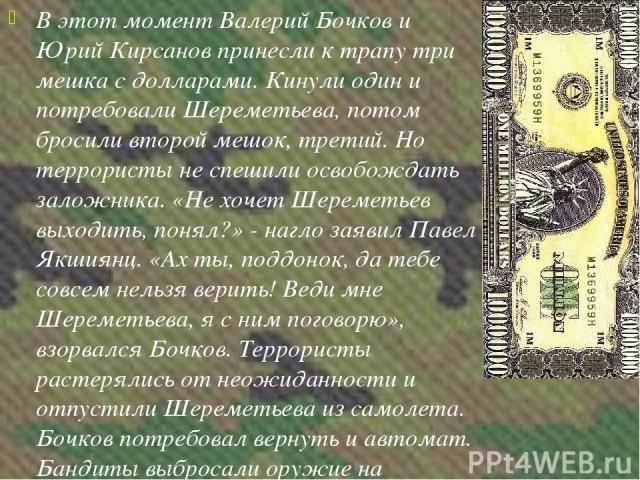 В этот момент Валерий Бочков и Юрий Кирсанов принесли к трапу три мешка с долларами. Кинули один и потребовали Шереметьева, потом бросили второй мешок, третий. Но террористы не спешили освобождать заложника. «Не хочет Шереметьев выходить, понял?» - …