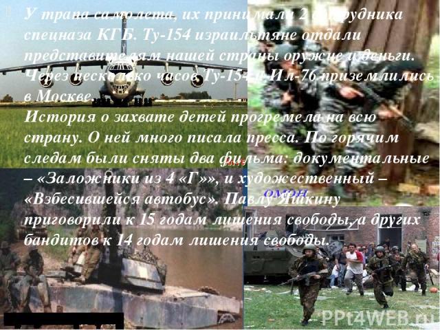 У трапа самолета, их принимали 2 сотрудника спецназа КГБ. Ту-154 израильтяне отдали представителям нашей страны оружие и деньги. Через несколько часов Ту-154 и Ил-76 приземлились в Москве. История о захвате детей прогремела на всю страну. О ней мног…