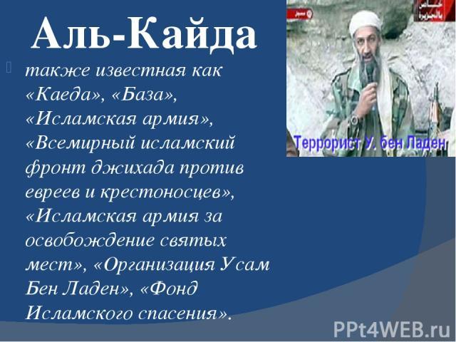 Аль-Кайда также известная как «Каеда», «База», «Исламская армия», «Всемирный исламский фронт джихада против евреев и крестоносцев», «Исламская армия за освобождение святых мест», «Организация Усам Бен Ладен», «Фонд Исламского спасения».