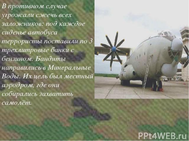 В противном случае угрожали сжечь всех заложников: под каждое сиденье автобуса террористы поставили по 3 трехлитровые банки с бензином. Бандиты направились в Минеральные Воды. Их цель был местный аэродром, где они собирались захватить самолёт.