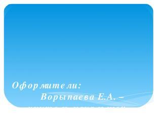 Оформители: Ворыпаева Е.А. – учитель начальных классов Мещерякова О.Н. – учитель