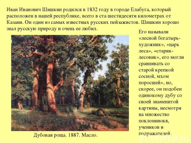 Иван Иванович Шишкин родился в 1832 году в городе Елабуга, который расположен в нашей республике, всего в ста шестидесяти километрах от Казани. Он один из самых известных русских пейзажистов. Шишкин хорошо знал русскую природу и очень ее любил. Дубо…