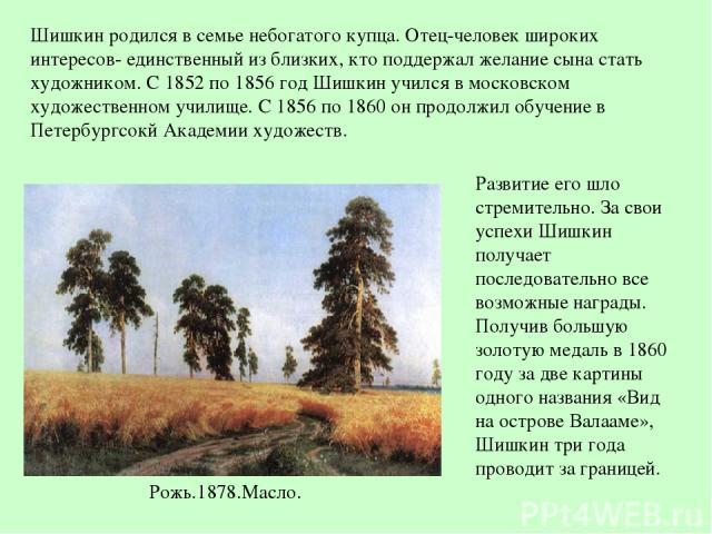 Рожь.1878.Масло. Шишкин родился в семье небогатого купца. Отец-человек широких интересов- единственный из близких, кто поддержал желание сына стать художником. С 1852 по 1856 год Шишкин учился в московском художественном училище. С 1856 по 1860 он п…