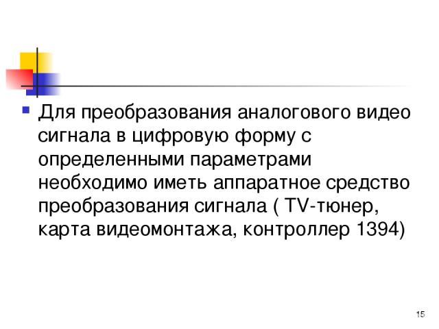 Для преобразования аналогового видео сигнала в цифровую форму с определенными параметрами необходимо иметь аппаратное средство преобразования сигнала ( TV-тюнер, карта видеомонтажа, контроллер 1394) *