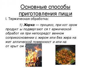Основные способы приготовления пищи I. Термическая обработка: 1) Жа рка — процес