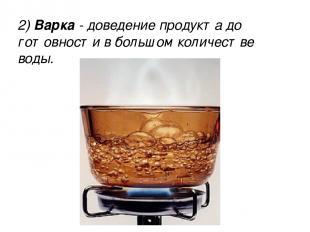 2) Варка - доведение продукта до готовности в большом количестве воды. 2) Варка