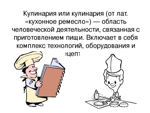 Кулинари я или кулина рия (от лат. «кухонное ремесло») — область человеческой деятельности, связанная с приготовлением пищи. Включает в себя комплекс технологий, оборудования и рецептов. Кулинари я или кулина рия (от лат. «кухонное ремесло») — облас…