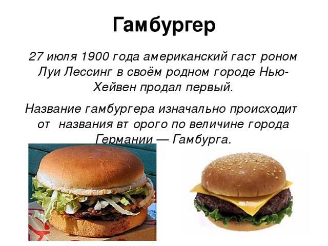 Гамбургер 27 июля 1900 года американский гастроном Луи Лессинг в своём родном городе Нью-Хейвен продал первый. Название гамбургера изначально происходит от названия второго по величине города Германии — Гамбурга.