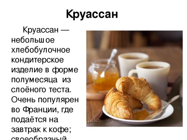 Круасса н Круасса н — небольшое хлебобулочное кондитерское изделие в форме полумесяца из слоёного теста. Очень популярен во Франции, где подаётся на завтрак к кофе; своеобразный символ страны.