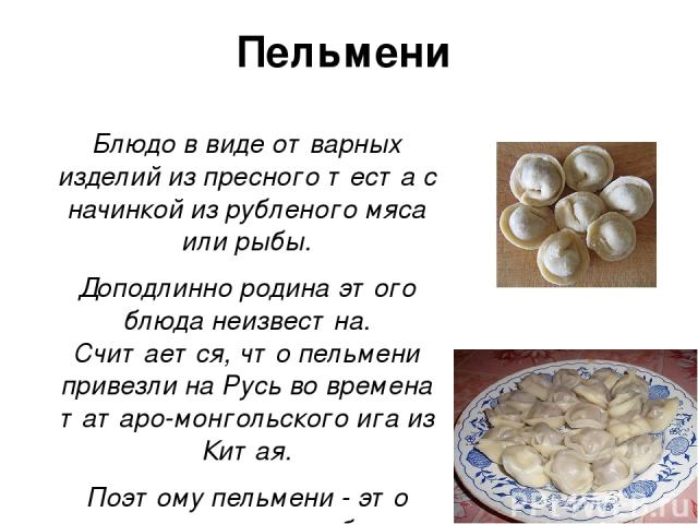 Пельмени Блюдо в виде отварных изделий из пресного теста с начинкой из рубленого мяса или рыбы. Доподлинно родина этого блюда неизвестна. Считается, что пельмени привезли на Русь во времена татаро-монгольского ига из Китая. Поэтому пельмени - это ин…