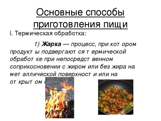 Основные способы приготовления пищи I. Термическая обработка: 1) Жа рка — процесс, при котором продукты подвергаются термической обработке при непосредственном соприкосновении с жиром или без жира на металлической поверхности или на открытом огне.