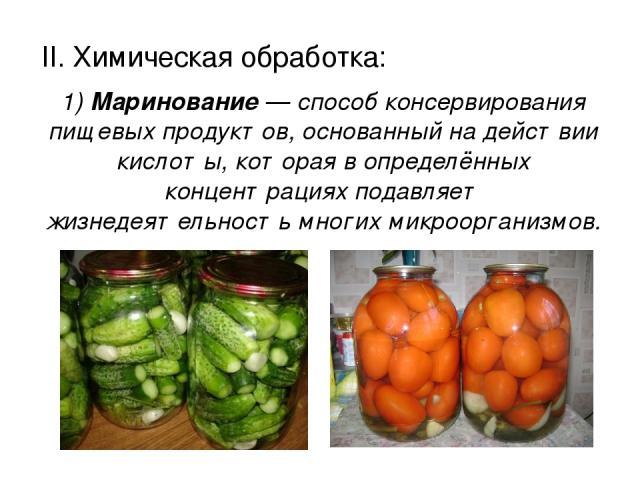 II. Химическая обработка: II. Химическая обработка: 1) Маринование — способ консервирования пищевых продуктов, основанный на действии кислоты, которая в определённых концентрациях подавляет жизнедеятельность многих микроорганизмов.