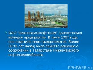 "ОАО ""Нижнекамскнефтехим"" сравнительно молодое предприятие. В июле 1997 года оно"