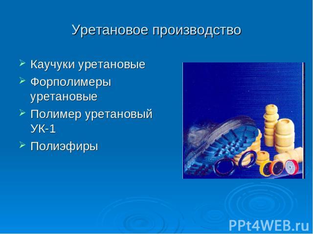 Уретановое производство Каучуки уретановые Форполимеры уретановые Полимер уретановый УК-1 Полиэфиры