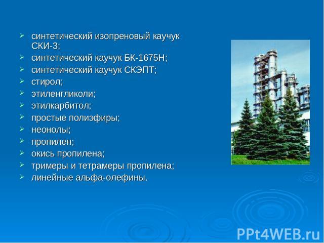 синтетический изопреновый каучук СКИ-3; синтетический каучук БК-1675Н; синтетический каучук СКЭПТ; стирол; этиленгликоли; этилкарбитол; простые полиэфиры; неонолы; пропилен; окись пропилена; тримеры и тетрамеры пропилена; линейные альфа-олефины.
