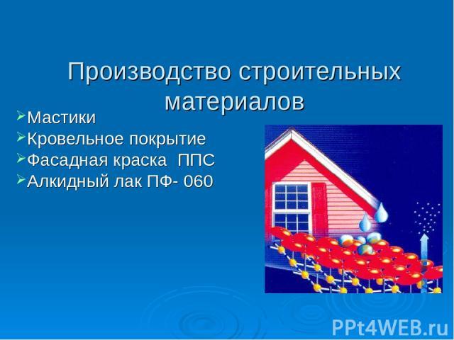 Производство строительных материалов Мастики Кровельное покрытие Фасадная краска ППС Алкидный лак ПФ- 060