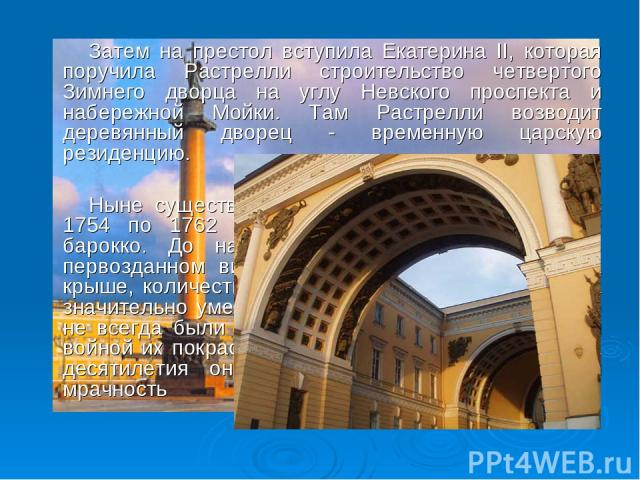 Затем на престол вступила Екатерина II, которая поручила Растрелли строительство четвертого Зимнего дворца на углу Невского проспекта и набережной Мойки. Там Растрелли возводит деревянный дворец - временную царскую резиденцию. Ныне существующий Зимн…